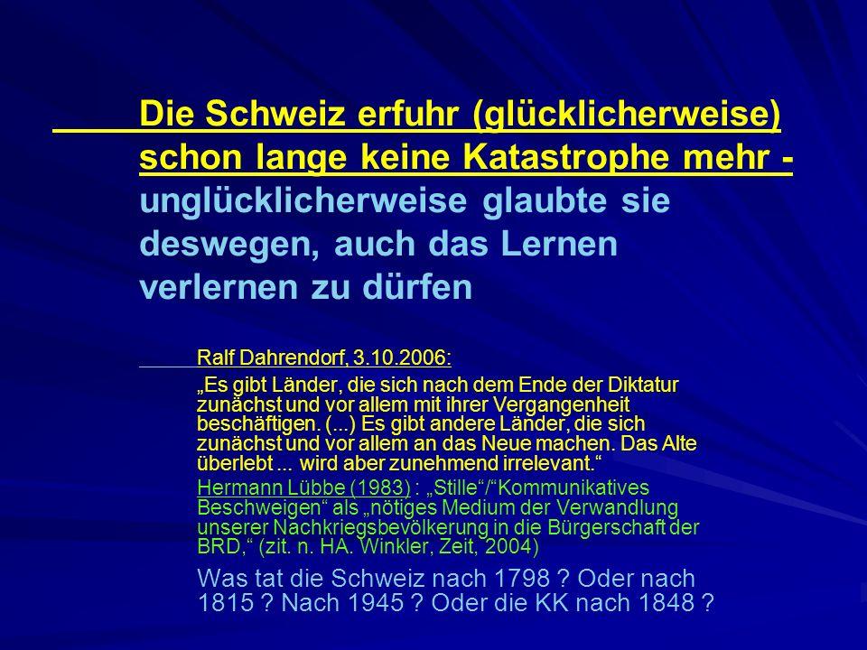 Die Schweiz erfuhr (glücklicherweise) schon lange keine Katastrophe mehr - unglücklicherweise glaubte sie deswegen, auch das Lernen verlernen zu dürfen Ralf Dahrendorf, 3.10.2006: Es gibt Länder, die sich nach dem Ende der Diktatur zunächst und vor allem mit ihrer Vergangenheit beschäftigen.