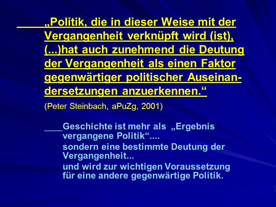 Politik, die in dieser Weise mit der Vergangenheit verknüpft wird (ist), (...)hat auch zunehmend die Deutung der Vergangenheit als einen Faktor gegenwärtiger politischer Auseinan- dersetzungen anzuerkennen.