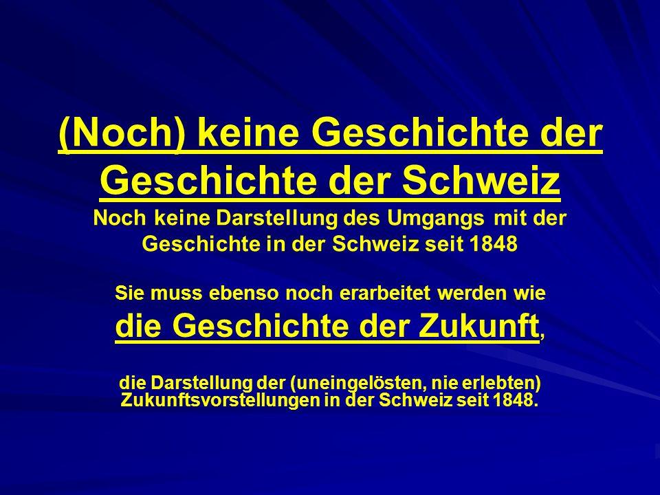 (Noch) keine Geschichte der Geschichte der Schweiz Noch keine Darstellung des Umgangs mit der Geschichte in der Schweiz seit 1848 Sie muss ebenso noch erarbeitet werden wie die Geschichte der Zukunft, die Darstellung der (uneingelösten, nie erlebten) Zukunftsvorstellungen in der Schweiz seit 1848.