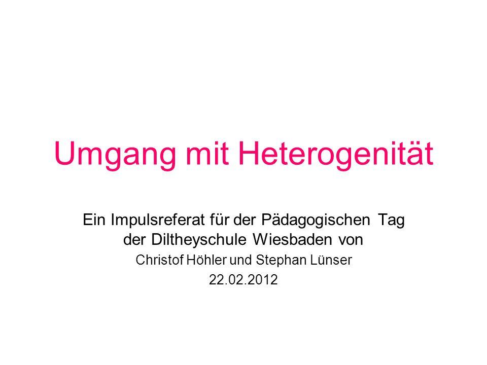 Umgang mit Heterogenität Ein Impulsreferat für der Pädagogischen Tag der Diltheyschule Wiesbaden von Christof Höhler und Stephan Lünser 22.02.2012