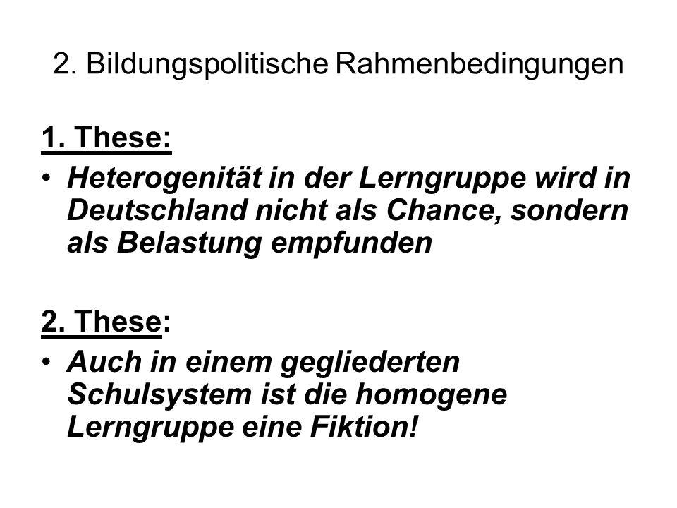 2. Bildungspolitische Rahmenbedingungen 1. These: Heterogenität in der Lerngruppe wird in Deutschland nicht als Chance, sondern als Belastung empfunde