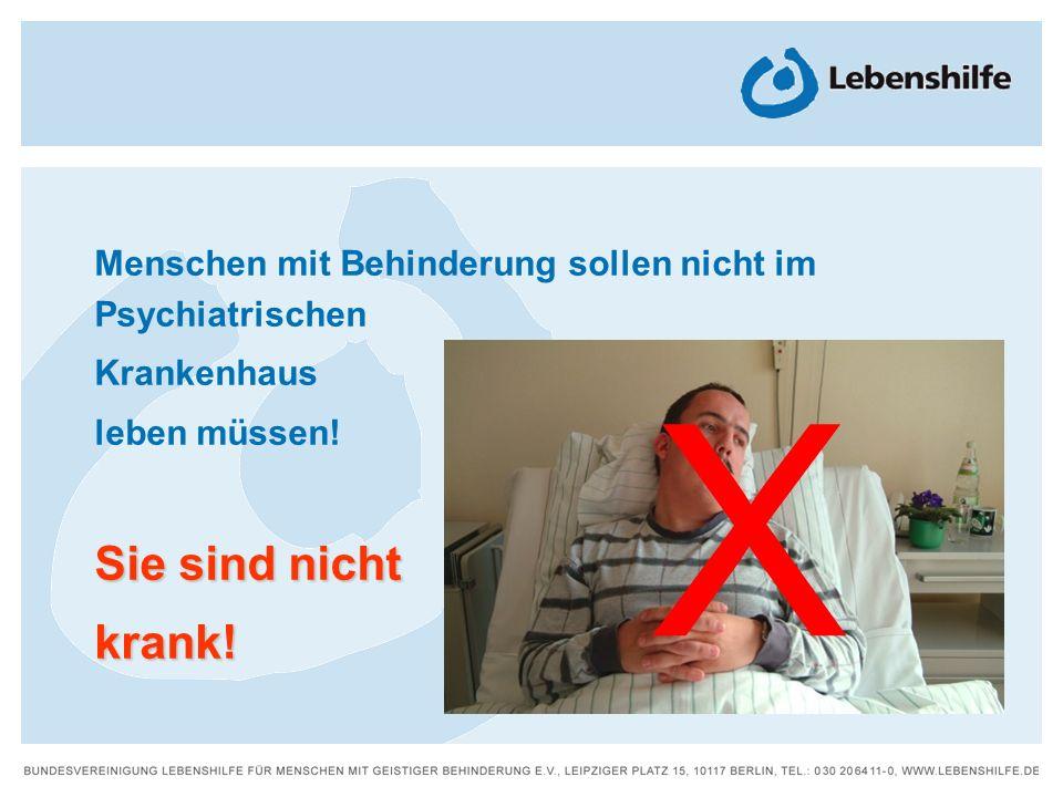 Menschen mit Behinderung sollen nicht im Psychiatrischen Krankenhaus leben müssen! Sie sind nicht krank! X
