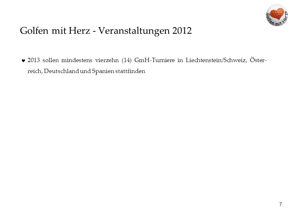 7 Golfen mit Herz - Veranstaltungen 2012 2013 sollen mindestens vierzehn (14) GmH-Turniere in Liechtenstein/Schweiz, Öster- reich, Deutschland und Spanien stattfinden