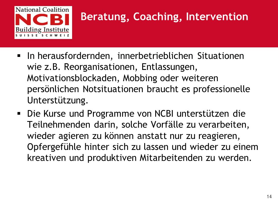 14 Beratung, Coaching, Intervention In herausfordernden, innerbetrieblichen Situationen wie z.B. Reorganisationen, Entlassungen, Motivationsblockaden,
