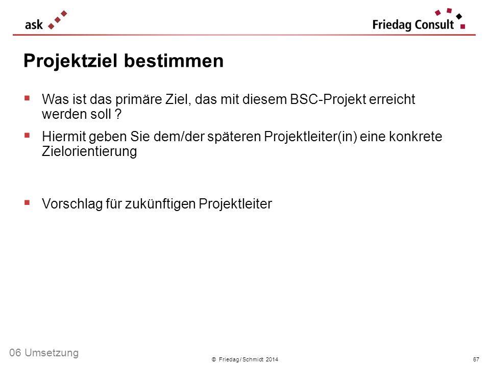 © Friedag / Schmidt 2014 Was ist das primäre Ziel, das mit diesem BSC-Projekt erreicht werden soll ? Hiermit geben Sie dem/der späteren Projektleiter(
