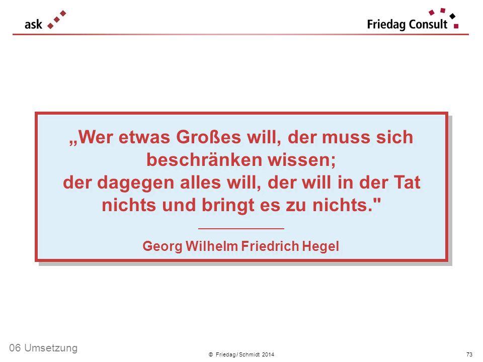 © Friedag / Schmidt 2014 Wer etwas Großes will, der muss sich beschränken wissen; der dagegen alles will, der will in der Tat nichts und bringt es zu