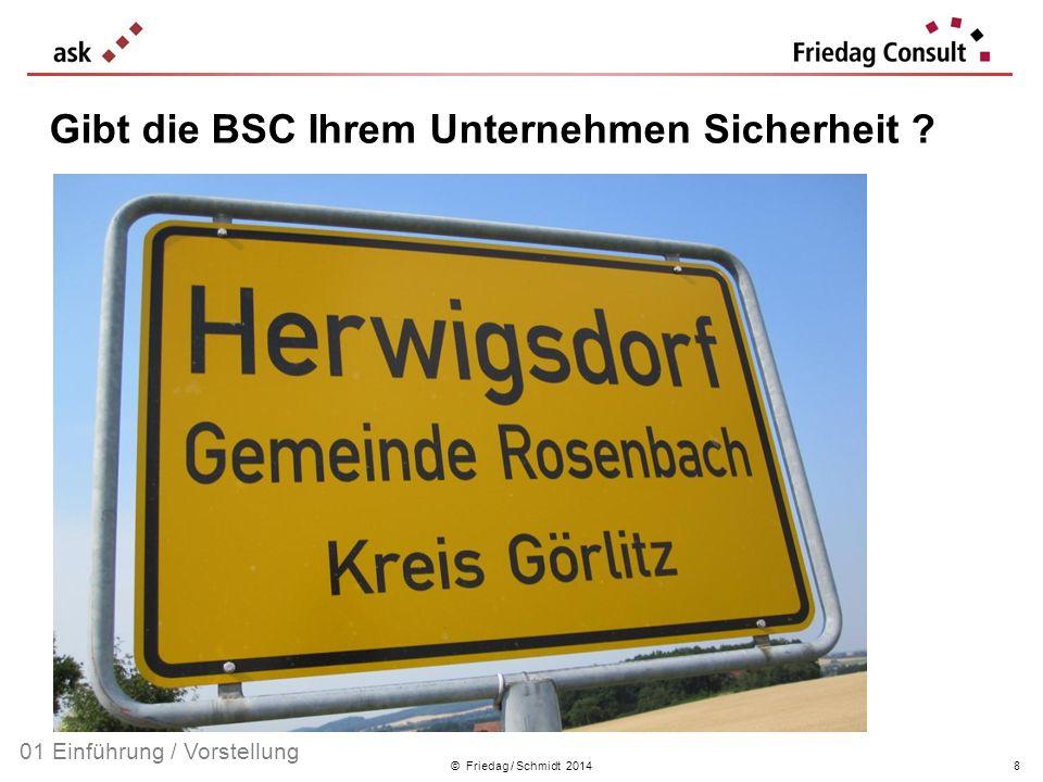© Friedag / Schmidt 2014 Gibt die BSC Ihrem Unternehmen Sicherheit ? 01 Einführung / Vorstellung 8