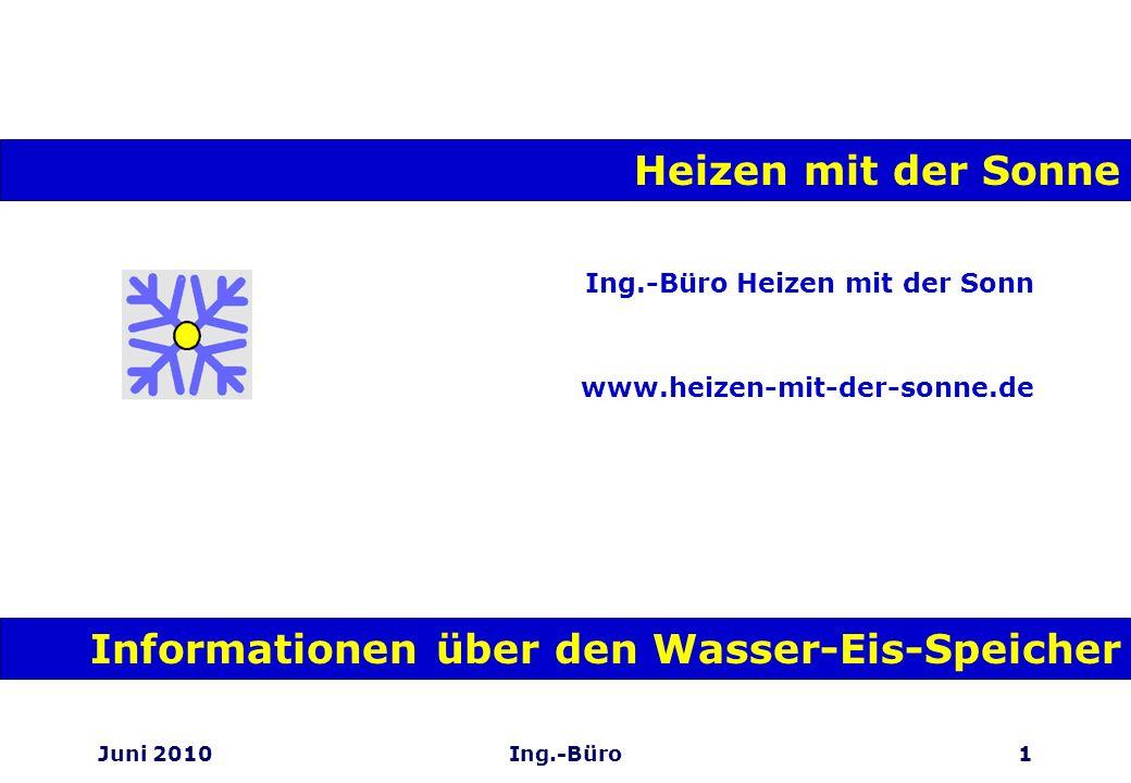 Juni 2010Ing.-Büro1 Ing.-Büro Heizen mit der Sonn www.heizen-mit-der-sonne.de Heizen mit der Sonne Informationen über den Wasser-Eis-Speicher