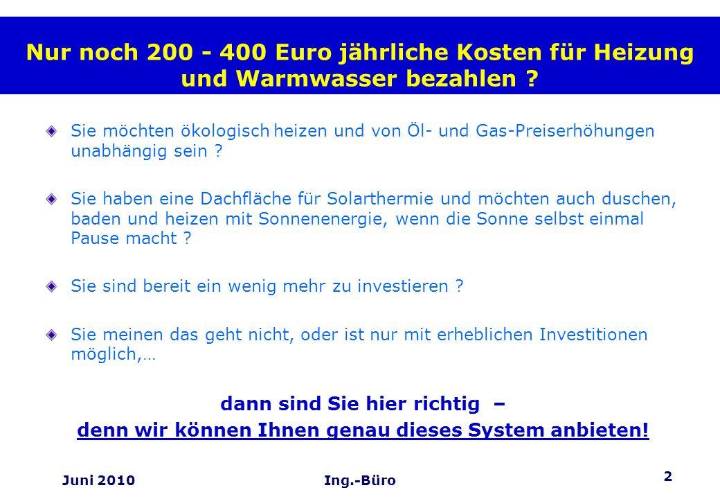 2 Juni 2010Ing.-Büro Nur noch 200 - 400 Euro jährliche Kosten für Heizung und Warmwasser bezahlen ? Sie möchten ökologisch heizen und von Öl- und Gas-