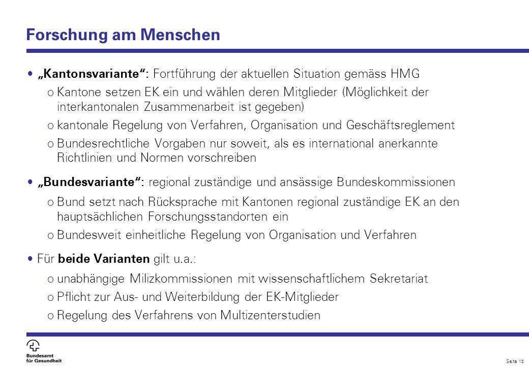 Seite 13 Forschung am Menschen Kantonsvariante: Fortführung der aktuellen Situation gemäss HMG o Kantone setzen EK ein und wählen deren Mitglieder (Mö