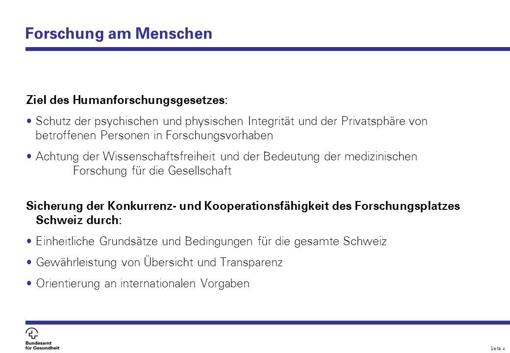 Seite 4 Forschung am Menschen Ziel des Humanforschungsgesetzes: Schutz der psychischen und physischen Integrität und der Privatsphäre von betroffenen