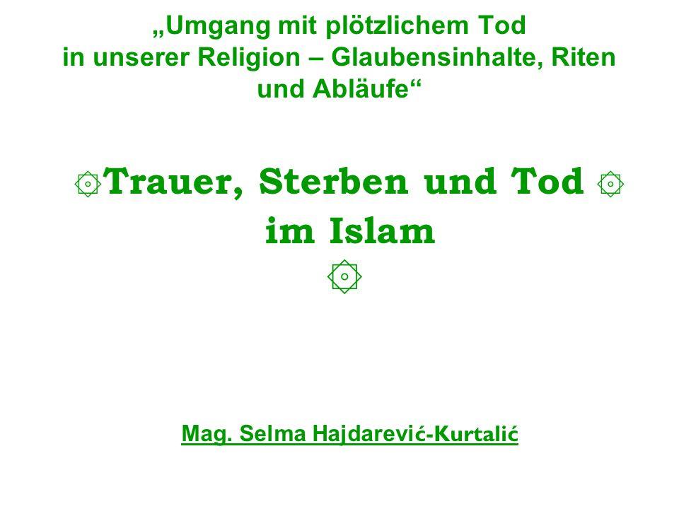 Umgang mit plötzlichem Tod in unserer Religion – Glaubensinhalte, Riten und Abläufe ۞ Trauer, Sterben und Tod ۞ im Islam ۞ Mag. Selma Hajdarevi ć-Kurt