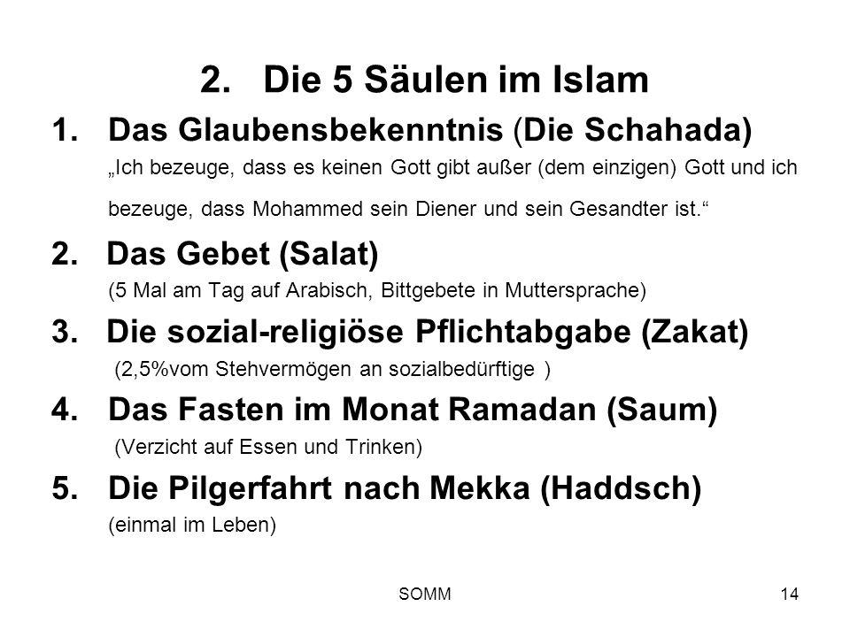 SOMM14 2. Die 5 Säulen im Islam 1.Das Glaubensbekenntnis (Die Schahada) Ich bezeuge, dass es keinen Gott gibt außer (dem einzigen) Gott und ich bezeug