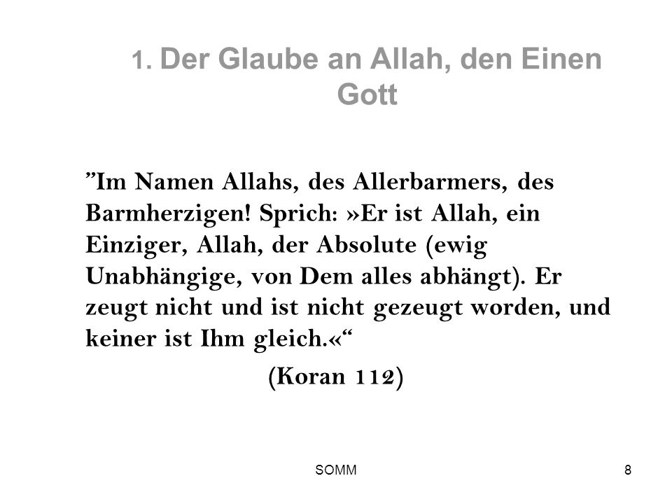 SOMM8 1. Der Glaube an Allah, den Einen Gott Im Namen Allahs, des Allerbarmers, des Barmherzigen! Sprich: »Er ist Allah, ein Einziger, Allah, der Abso