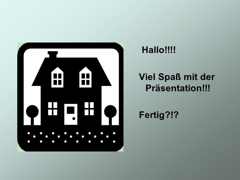 Hallo!!!! Viel Spaß mit der Präsentation!!! Fertig?!?