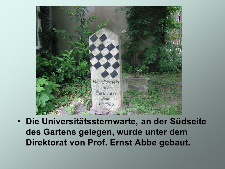 Die Universitätssternwarte, an der Südseite des Gartens gelegen, wurde unter dem Direktorat von Prof. Ernst Abbe gebaut.