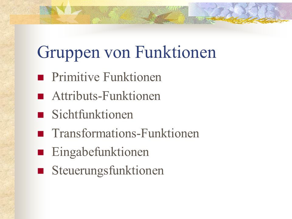 Gruppen von Funktionen Primitive Funktionen Attributs-Funktionen Sichtfunktionen Transformations-Funktionen Eingabefunktionen Steuerungsfunktionen