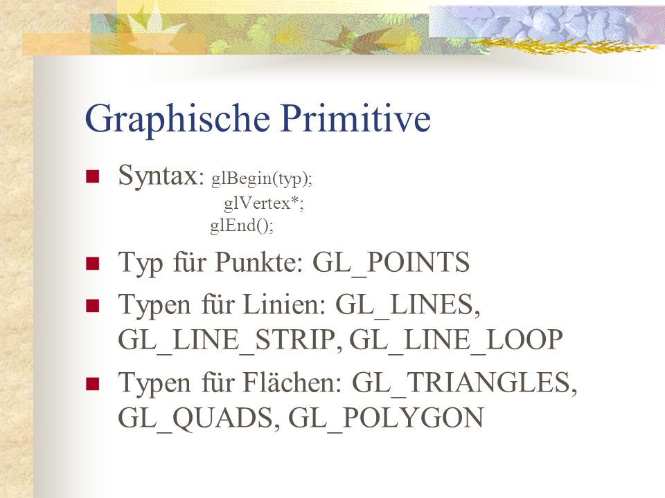 Graphische Primitive Syntax : glBegin(typ); glVertex*; glEnd(); Typ für Punkte: GL_POINTS Typen für Linien: GL_LINES, GL_LINE_STRIP, GL_LINE_LOOP Typen für Flächen: GL_TRIANGLES, GL_QUADS, GL_POLYGON