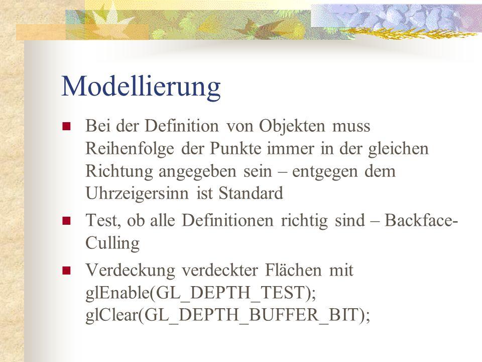 Modellierung Bei der Definition von Objekten muss Reihenfolge der Punkte immer in der gleichen Richtung angegeben sein – entgegen dem Uhrzeigersinn ist Standard Test, ob alle Definitionen richtig sind – Backface- Culling Verdeckung verdeckter Flächen mit glEnable(GL_DEPTH_TEST); glClear(GL_DEPTH_BUFFER_BIT);