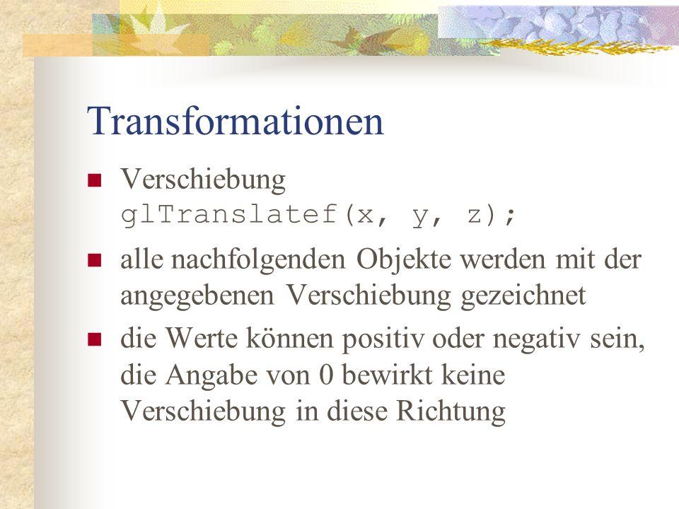 Transformationen Drehung glRotatef(winkel, x, y, z); alle nachfolgenden Objekte werden entsprechend gedreht gezeichnet als erstes wird der Winkel angegeben, dann jeweils eine 1, wenn um die jeweilige Achse gedreht werden soll und eine 0, wenn nicht