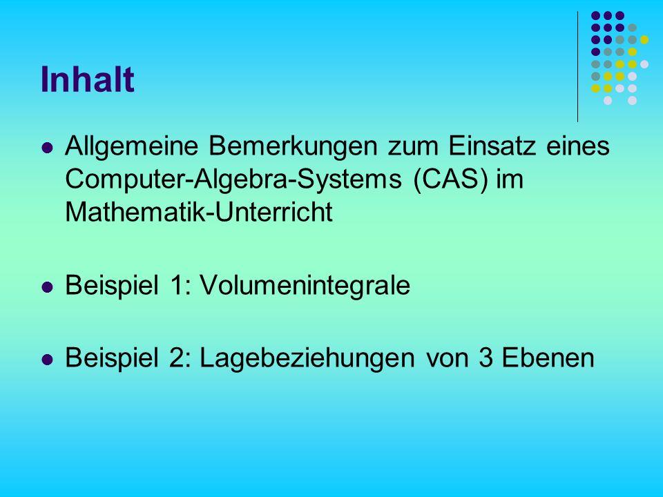 Inhalt Allgemeine Bemerkungen zum Einsatz eines Computer-Algebra-Systems (CAS) im Mathematik-Unterricht Beispiel 1: Volumenintegrale Beispiel 2: Lagebeziehungen von 3 Ebenen