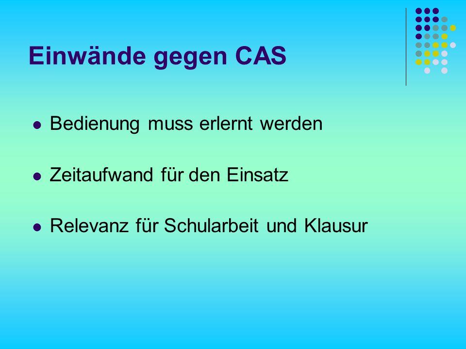 Einwände gegen CAS Bedienung muss erlernt werden Zeitaufwand für den Einsatz Relevanz für Schularbeit und Klausur