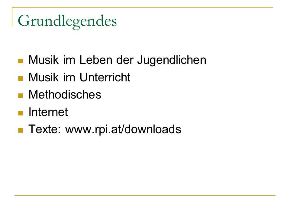 Grundlegendes Musik im Leben der Jugendlichen Musik im Unterricht Methodisches Internet Texte: www.rpi.at/downloads