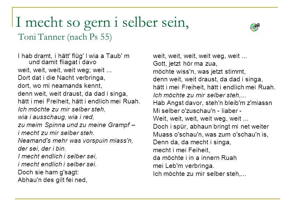 I mecht so gern i selber sein, Toni Tanner (nach Ps 55) I hab dramt, i hätt' flüg' l wia a Taub' m und damit fliagat i davo weit, weit, weit, weit weg
