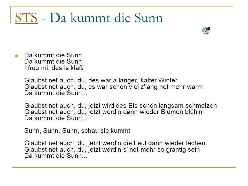 STSSTS - Da kummt die Sunn Da kummt die Sunn Da kummt die Sunn I freu mi, des is klaß Glaubst net auch, du, des war a langer, kalter Winter Glaubst ne