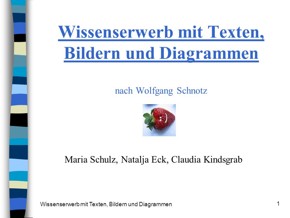 Wissenserwerb mit Texten, Bildern und Diagrammen 1 Wissenserwerb mit Texten, Bildern und Diagrammen nach Wolfgang Schnotz Maria Schulz, Natalja Eck, C
