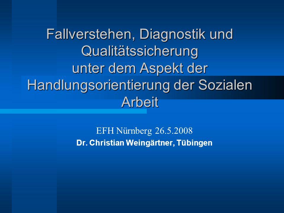 Fallverstehen, Diagnostik und Qualitätssicherung unter dem Aspekt der Handlungsorientierung der Sozialen Arbeit EFH Nürnberg 26.5.2008 Dr. Christian W