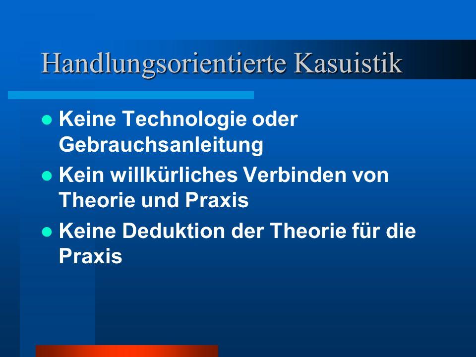 Handlungsorientierte Kasuistik Keine Technologie oder Gebrauchsanleitung Kein willkürliches Verbinden von Theorie und Praxis Keine Deduktion der Theor