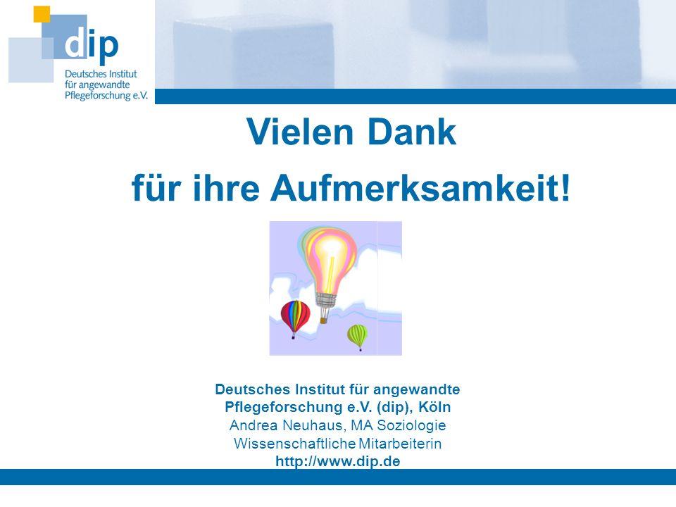 Vielen Dank für ihre Aufmerksamkeit! Deutsches Institut für angewandte Pflegeforschung e.V. (dip), Köln Andrea Neuhaus, MA Soziologie Wissenschaftlich