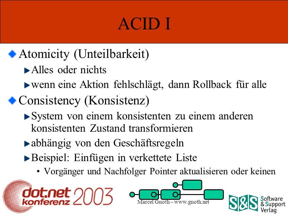 Marcel Gnoth – www.gnoth.net ACID I Atomicity (Unteilbarkeit) Alles oder nichts wenn eine Aktion fehlschlägt, dann Rollback für alle Consistency (Konsistenz) System von einem konsistenten zu einem anderen konsistenten Zustand transformieren abhängig von den Geschäftsregeln Beispiel: Einfügen in verkettete Liste Vorgänger und Nachfolger Pointer aktualisieren oder keinen