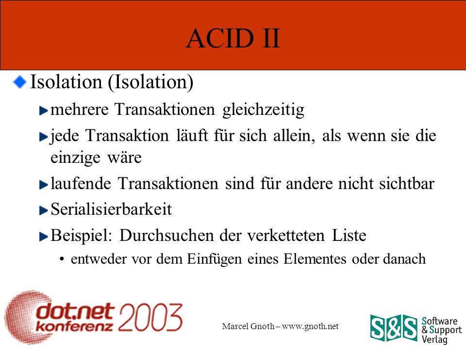 Marcel Gnoth – www.gnoth.net ACID II Isolation (Isolation) mehrere Transaktionen gleichzeitig jede Transaktion läuft für sich allein, als wenn sie die einzige wäre laufende Transaktionen sind für andere nicht sichtbar Serialisierbarkeit Beispiel: Durchsuchen der verketteten Liste entweder vor dem Einfügen eines Elementes oder danach