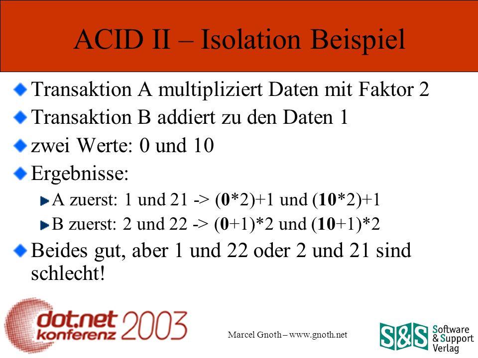 Marcel Gnoth – www.gnoth.net ACID II – Isolation Beispiel Transaktion A multipliziert Daten mit Faktor 2 Transaktion B addiert zu den Daten 1 zwei Werte: 0 und 10 Ergebnisse: A zuerst: 1 und 21 -> (0*2)+1 und (10*2)+1 B zuerst: 2 und 22 -> (0+1)*2 und (10+1)*2 Beides gut, aber 1 und 22 oder 2 und 21 sind schlecht!