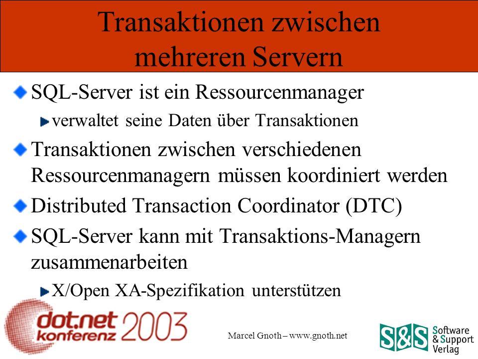 Marcel Gnoth – www.gnoth.net Transaktionen zwischen mehreren Servern SQL-Server ist ein Ressourcenmanager verwaltet seine Daten über Transaktionen Transaktionen zwischen verschiedenen Ressourcenmanagern müssen koordiniert werden Distributed Transaction Coordinator (DTC) SQL-Server kann mit Transaktions-Managern zusammenarbeiten X/Open XA-Spezifikation unterstützen