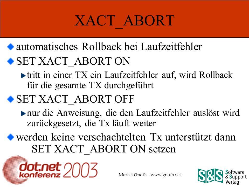 Marcel Gnoth – www.gnoth.net XACT_ABORT automatisches Rollback bei Laufzeitfehler SET XACT_ABORT ON tritt in einer TX ein Laufzeitfehler auf, wird Rollback für die gesamte TX durchgeführt SET XACT_ABORT OFF nur die Anweisung, die den Laufzeitfehler auslöst wird zurückgesetzt, die Tx läuft weiter werden keine verschachtelten Tx unterstützt dann SET XACT_ABORT ON setzen