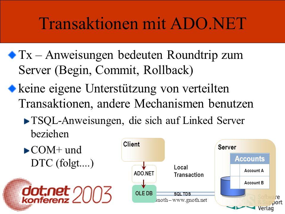 Marcel Gnoth – www.gnoth.net Transaktionen mit ADO.NET Tx – Anweisungen bedeuten Roundtrip zum Server (Begin, Commit, Rollback) keine eigene Unterstützung von verteilten Transaktionen, andere Mechanismen benutzen TSQL-Anweisungen, die sich auf Linked Server beziehen COM+ und DTC (folgt....) Local Transaction Client Server ADO.NET OLE DB Accounts Account A Account B SQL TDS
