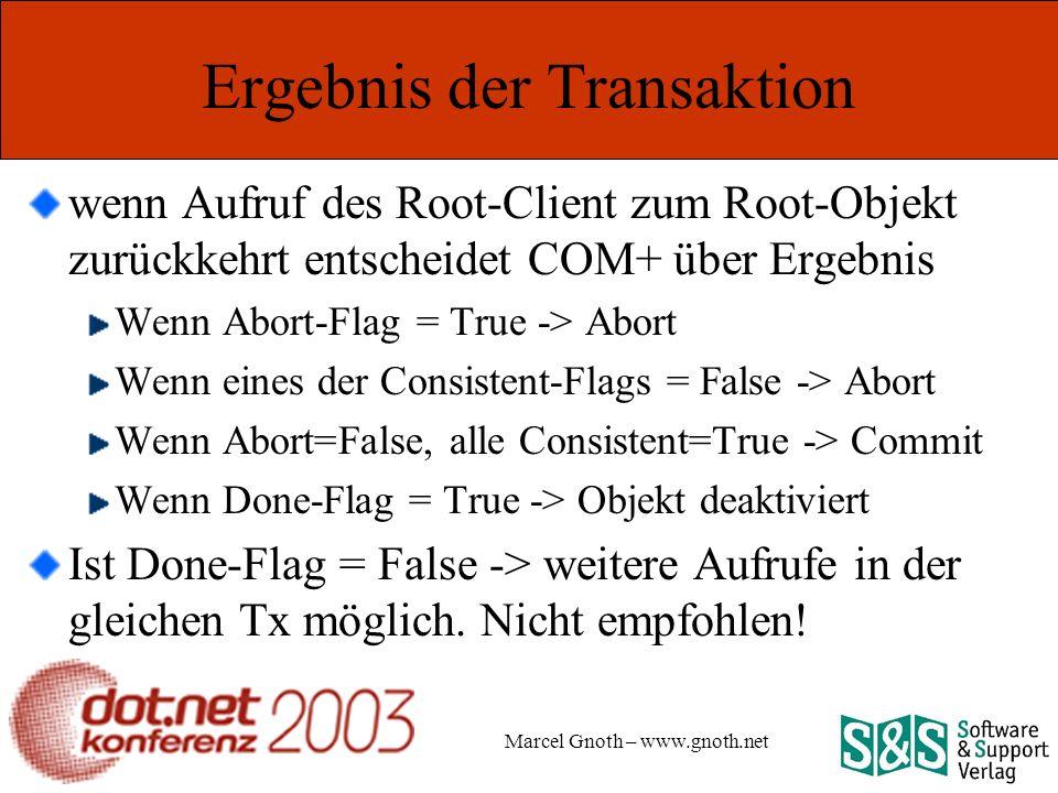 Marcel Gnoth – www.gnoth.net Ergebnis der Transaktion wenn Aufruf des Root-Client zum Root-Objekt zurückkehrt entscheidet COM+ über Ergebnis Wenn Abort-Flag = True -> Abort Wenn eines der Consistent-Flags = False -> Abort Wenn Abort=False, alle Consistent=True -> Commit Wenn Done-Flag = True -> Objekt deaktiviert Ist Done-Flag = False -> weitere Aufrufe in der gleichen Tx möglich.