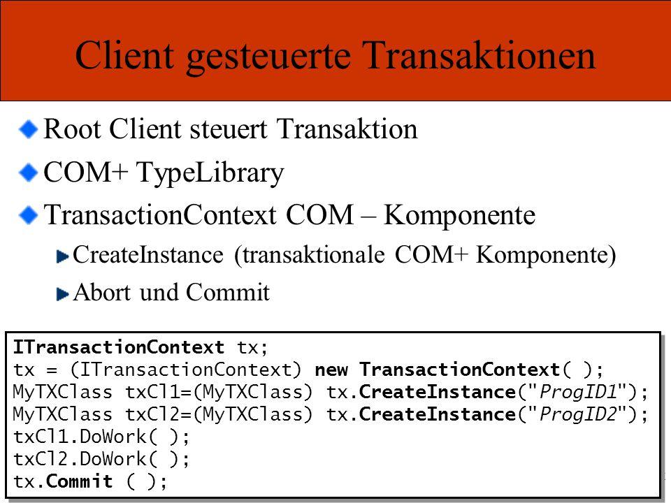 Marcel Gnoth – www.gnoth.net Client gesteuerte Transaktionen Root Client steuert Transaktion COM+ TypeLibrary TransactionContext COM – Komponente CreateInstance (transaktionale COM+ Komponente) Abort und Commit ITransactionContext tx; tx = (ITransactionContext) new TransactionContext( ); MyTXClass txCl1=(MyTXClass) tx.CreateInstance( ProgID1 ); MyTXClass txCl2=(MyTXClass) tx.CreateInstance( ProgID2 ); txCl1.DoWork( ); txCl2.DoWork( ); tx.Commit ( ); ITransactionContext tx; tx = (ITransactionContext) new TransactionContext( ); MyTXClass txCl1=(MyTXClass) tx.CreateInstance( ProgID1 ); MyTXClass txCl2=(MyTXClass) tx.CreateInstance( ProgID2 ); txCl1.DoWork( ); txCl2.DoWork( ); tx.Commit ( );