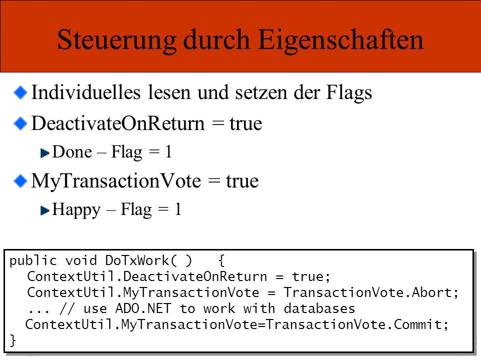Marcel Gnoth – www.gnoth.net Steuerung durch Eigenschaften Individuelles lesen und setzen der Flags DeactivateOnReturn = true Done – Flag = 1 MyTransactionVote = true Happy – Flag = 1 public void DoTxWork( ) { ContextUtil.DeactivateOnReturn = true; ContextUtil.MyTransactionVote = TransactionVote.Abort;...