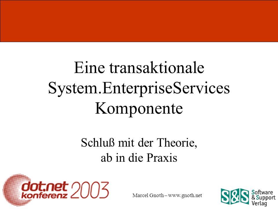 Marcel Gnoth – www.gnoth.net Eine transaktionale System.EnterpriseServices Komponente Schluß mit der Theorie, ab in die Praxis
