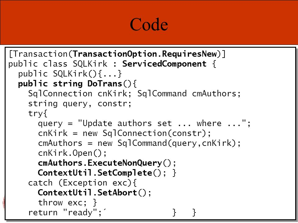Marcel Gnoth – www.gnoth.net Code [Transaction(TransactionOption.RequiresNew)] public class SQLKirk : ServicedComponent { public SQLKirk(){...} public string DoTrans(){ SqlConnection cnKirk; SqlCommand cmAuthors; string query, constr; try{ query = Update authors set...