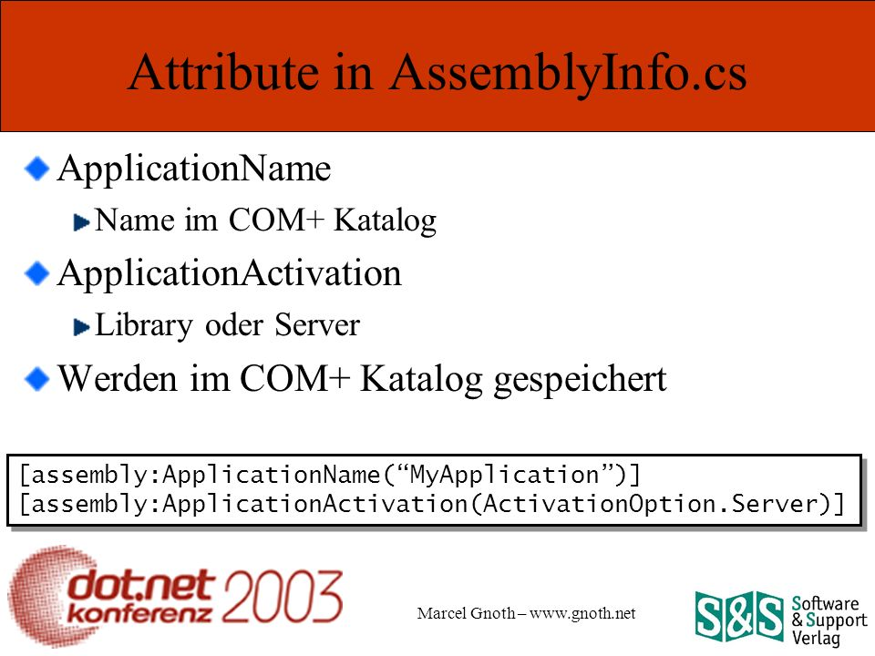 Marcel Gnoth – www.gnoth.net Attribute in AssemblyInfo.cs ApplicationName Name im COM+ Katalog ApplicationActivation Library oder Server Werden im COM+ Katalog gespeichert [assembly:ApplicationName(MyApplication)] [assembly:ApplicationActivation(ActivationOption.Server)] [assembly:ApplicationName(MyApplication)] [assembly:ApplicationActivation(ActivationOption.Server)]