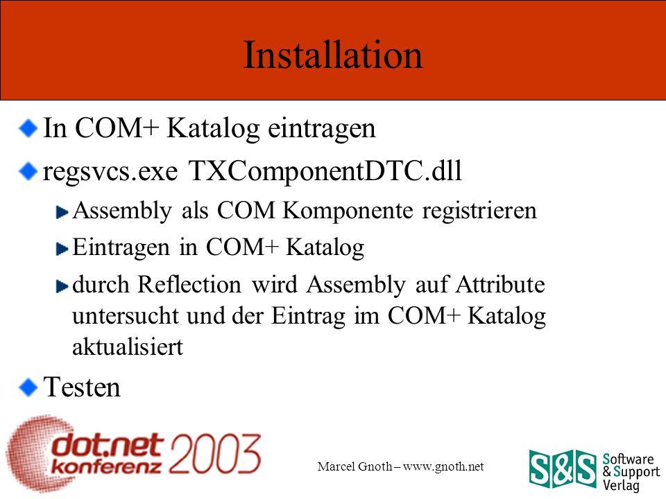 Marcel Gnoth – www.gnoth.net Installation In COM+ Katalog eintragen regsvcs.exe TXComponentDTC.dll Assembly als COM Komponente registrieren Eintragen in COM+ Katalog durch Reflection wird Assembly auf Attribute untersucht und der Eintrag im COM+ Katalog aktualisiert Testen