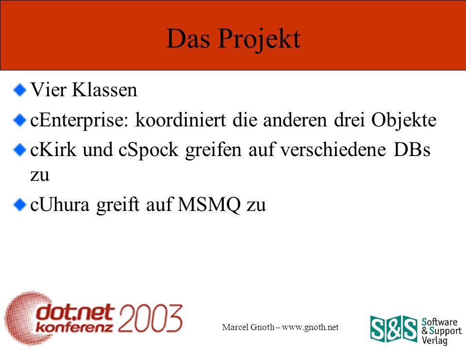 Marcel Gnoth – www.gnoth.net Das Projekt Vier Klassen cEnterprise: koordiniert die anderen drei Objekte cKirk und cSpock greifen auf verschiedene DBs zu cUhura greift auf MSMQ zu
