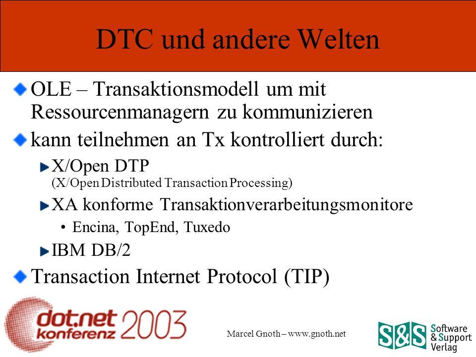 Marcel Gnoth – www.gnoth.net DTC und andere Welten OLE – Transaktionsmodell um mit Ressourcenmanagern zu kommunizieren kann teilnehmen an Tx kontrolliert durch: X/Open DTP (X/Open Distributed Transaction Processing) XA konforme Transaktionverarbeitungsmonitore Encina, TopEnd, Tuxedo IBM DB/2 Transaction Internet Protocol (TIP)