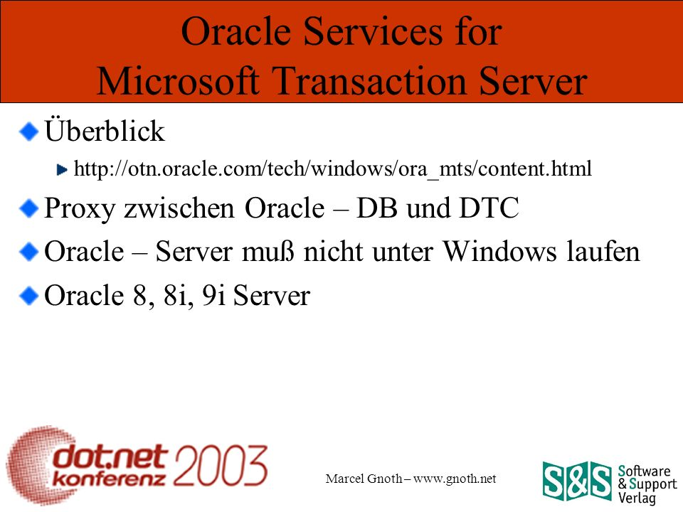 Marcel Gnoth – www.gnoth.net Oracle Services for Microsoft Transaction Server Überblick http://otn.oracle.com/tech/windows/ora_mts/content.html Proxy zwischen Oracle – DB und DTC Oracle – Server muß nicht unter Windows laufen Oracle 8, 8i, 9i Server