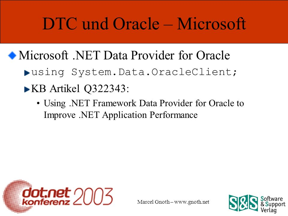 Marcel Gnoth – www.gnoth.net DTC und Oracle – Microsoft Microsoft.NET Data Provider for Oracle using System.Data.OracleClient; KB Artikel Q322343: Using.NET Framework Data Provider for Oracle to Improve.NET Application Performance